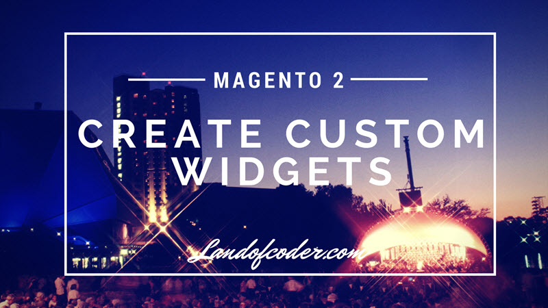 Magento 2: How To Create Custom Widgets Step By Step - LandOfCoder